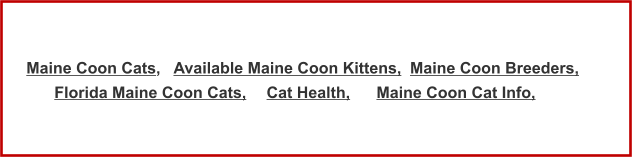 Maine Coon Cats,  Available Maine Coon Kittens, Maine Coon Breeders, Florida Maine Coon Cats, Cat Health, Maine Coon Cat Info,